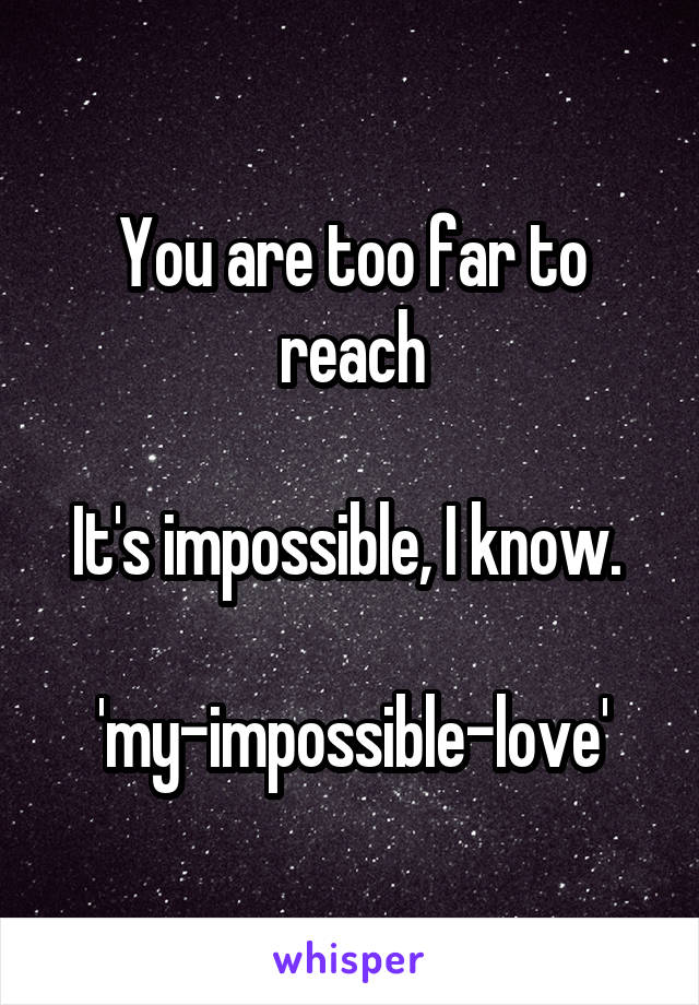 You are too far to reach  It's impossible, I know.   'my-impossible-love'