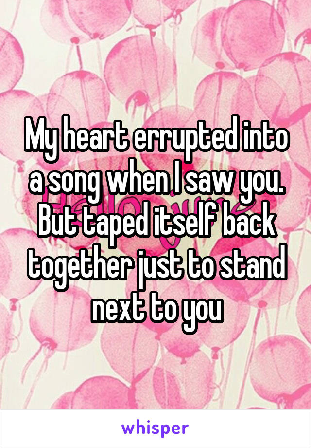 My heart errupted into a song when I saw you. But taped itself back together just to stand next to you