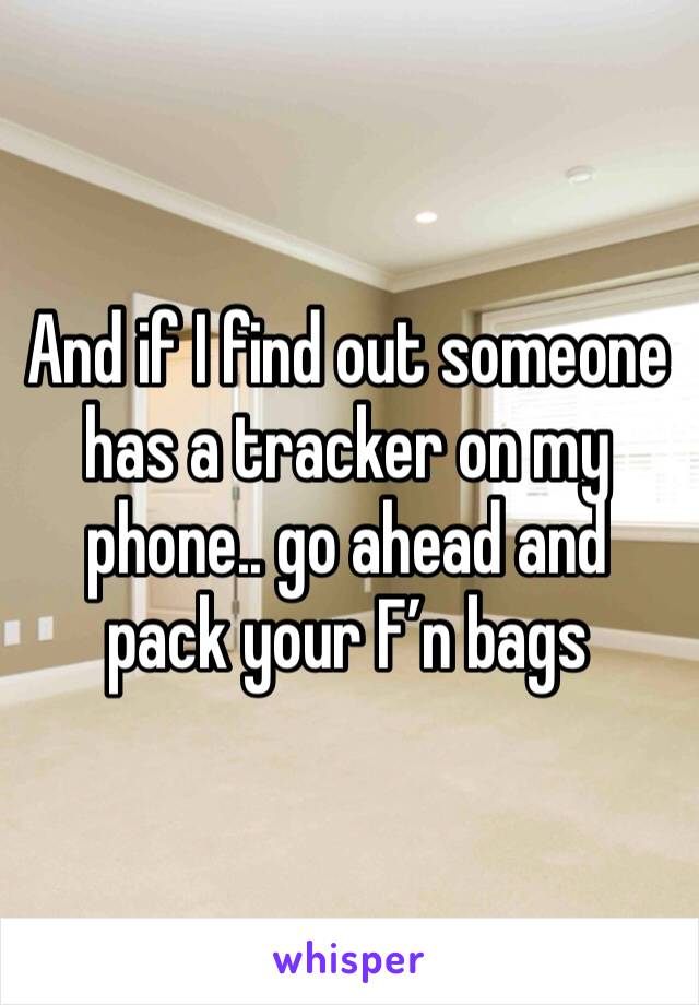 And if I find out someone has a tracker on my phone.. go ahead and pack your F'n bags