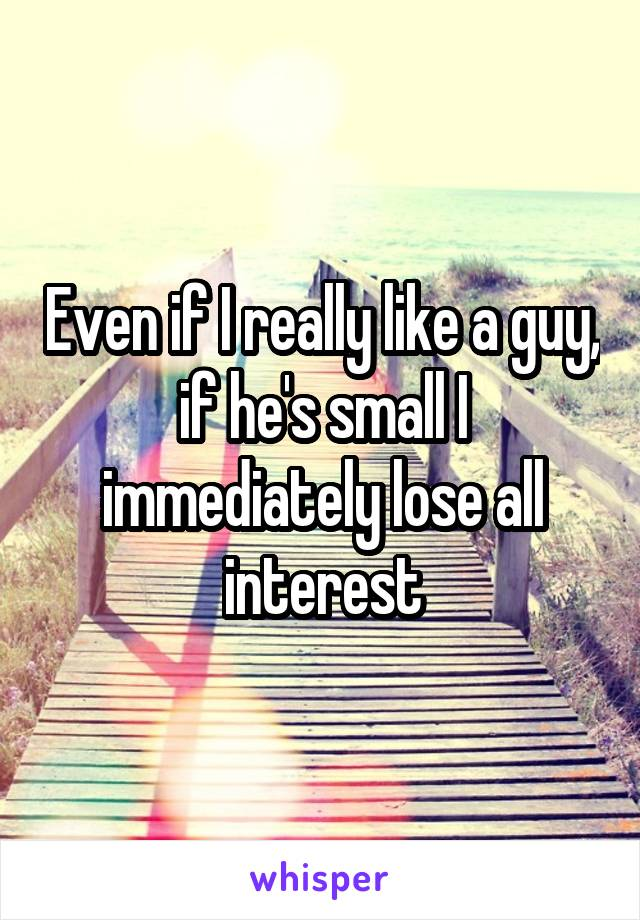Even if I really like a guy, if he's small I immediately lose all interest