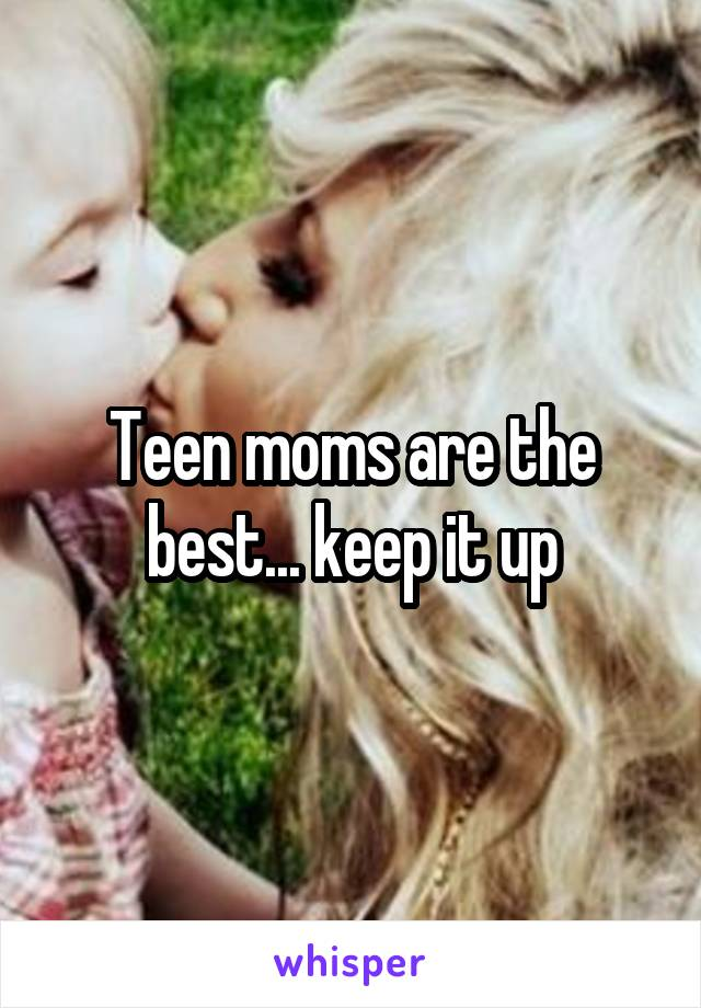 Teen moms are the best... keep it up