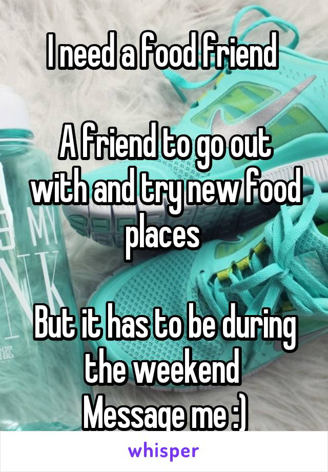I need a food friend    A friend to go out with and try new food places     But it has to be during the weekend  Message me :)