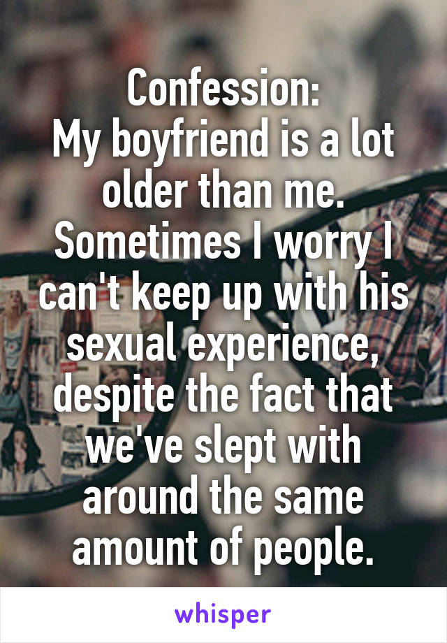 Confession: My boyfriend is a lot older than me. Sometimes I worry I can't keep up with his sexual experience, despite the fact that we've slept with around the same amount of people.