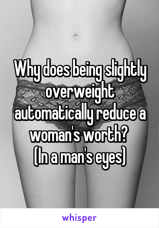 Why does being slightly overweight automatically reduce a woman's worth?  (In a man's eyes)