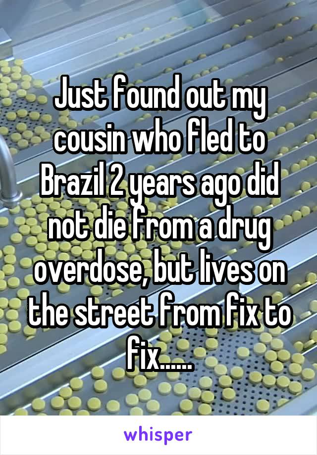 Just found out my cousin who fled to Brazil 2 years ago did not die from a drug overdose, but lives on the street from fix to fix......