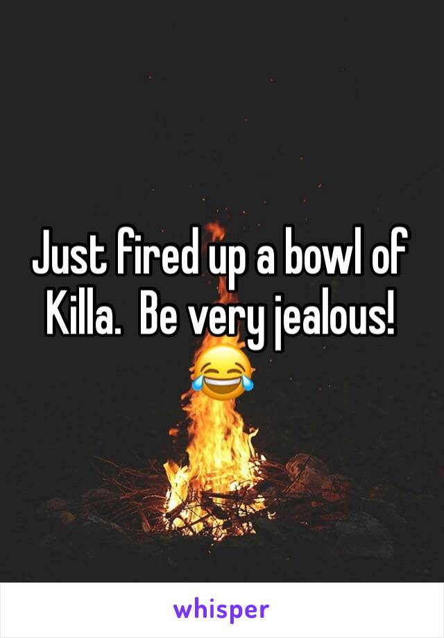 Just fired up a bowl of Killa.  Be very jealous! 😂