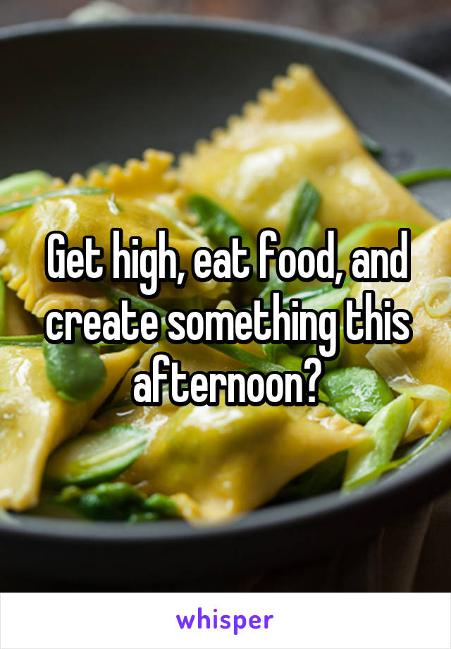 Get high, eat food, and create something this afternoon?