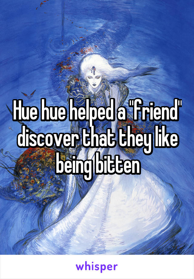 """Hue hue helped a """"friend"""" discover that they like being bitten"""