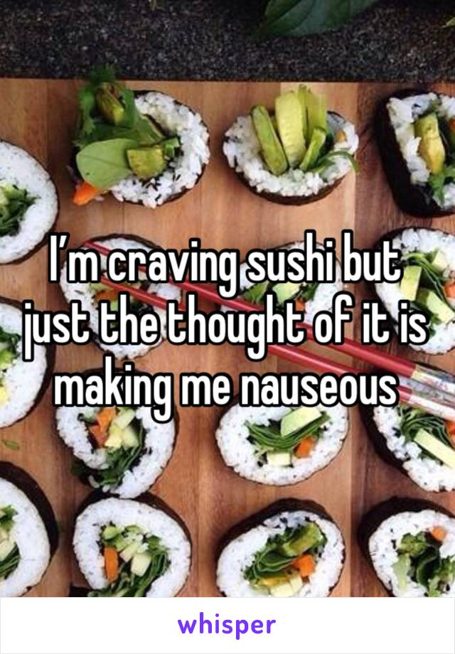 I'm craving sushi but just the thought of it is making me nauseous