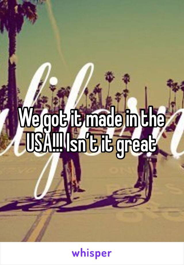 We got it made in the USA!!! Isn't it great
