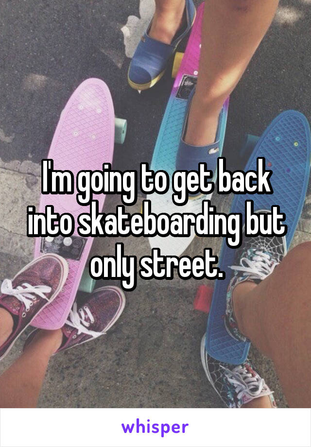 I'm going to get back into skateboarding but only street.