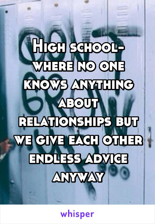 High school- where no one knows anything about relationships but we give each other endless advice anyway