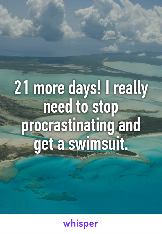 21 more days! I really need to stop procrastinating and get a swimsuit.