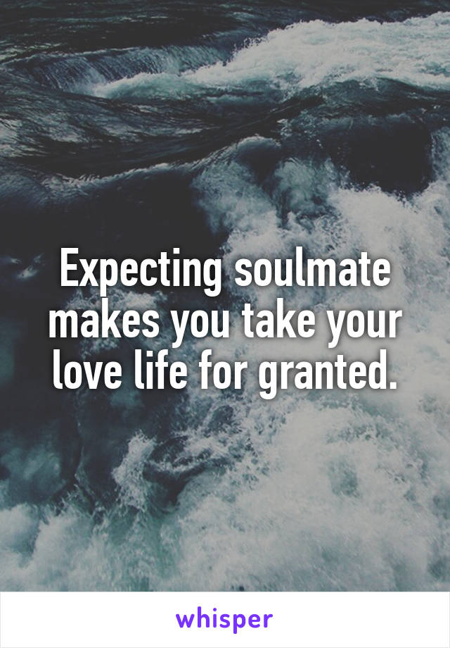 Expecting soulmate makes you take your love life for granted.