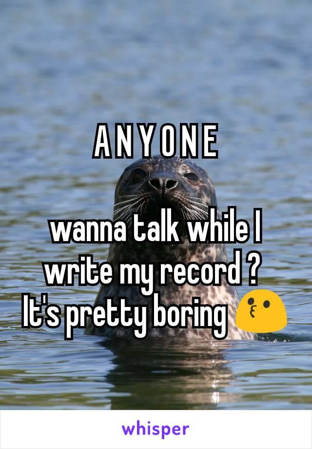 A N Y O N E  wanna talk while I write my record ?  It's pretty boring 😗