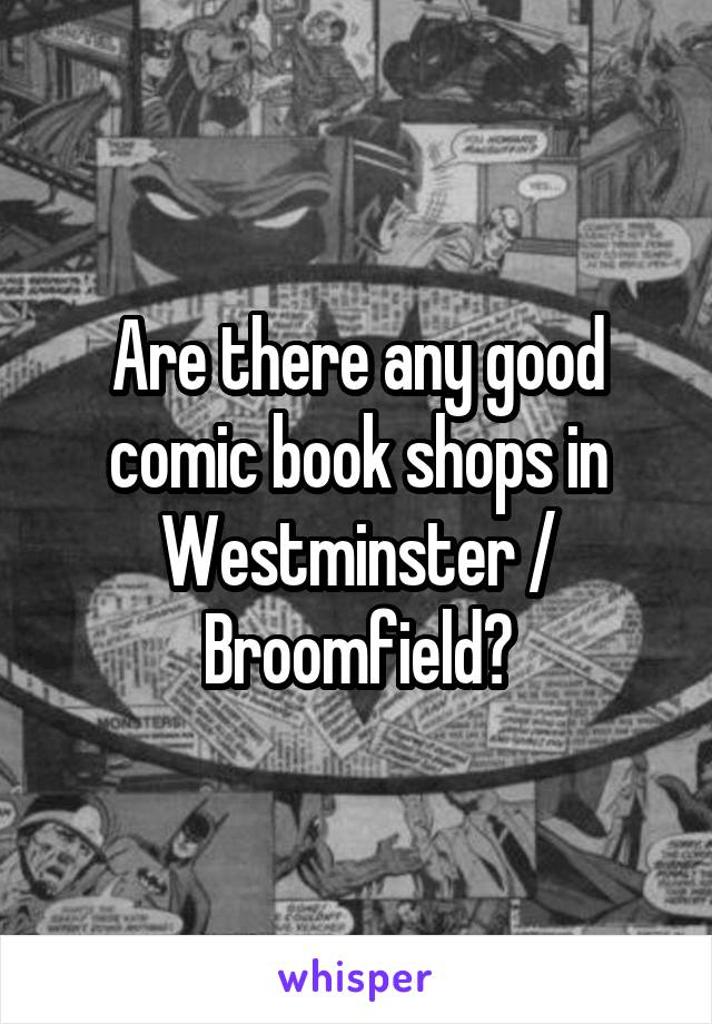 Are there any good comic book shops in Westminster / Broomfield?