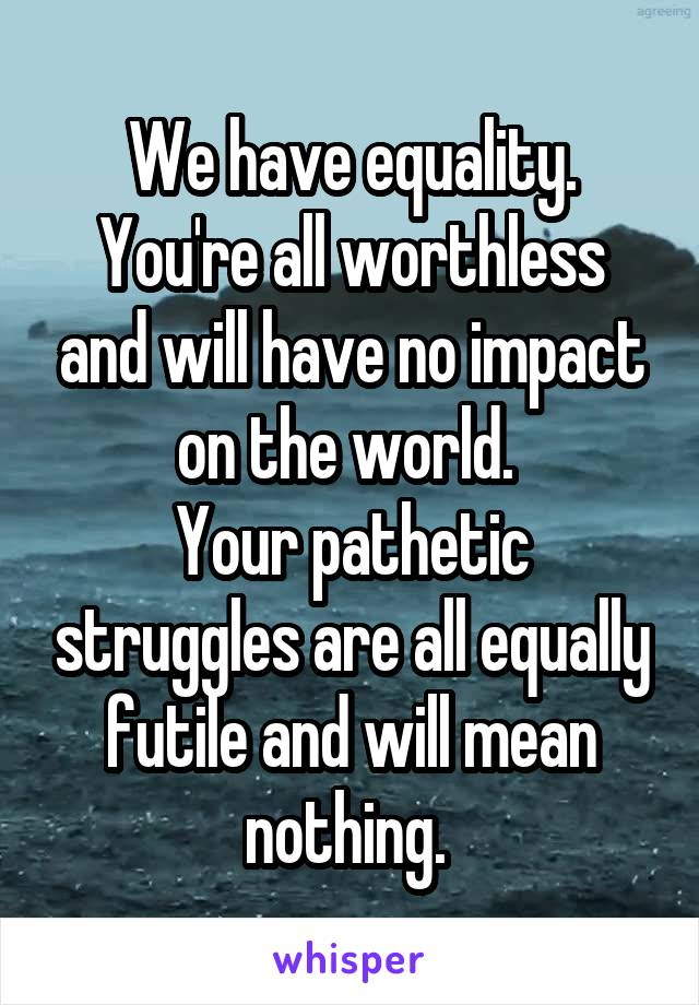 We have equality. You're all worthless and will have no impact on the world.  Your pathetic struggles are all equally futile and will mean nothing.