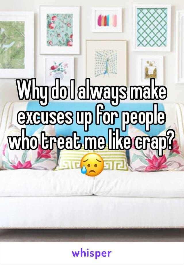 Why do I always make excuses up for people who treat me like crap? 😥