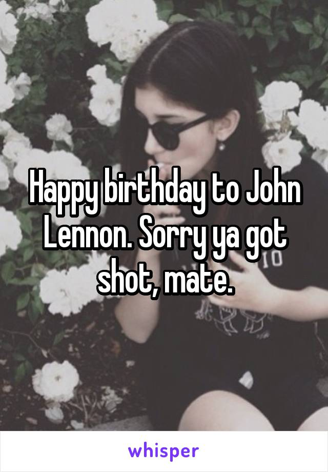 Happy birthday to John Lennon. Sorry ya got shot, mate.