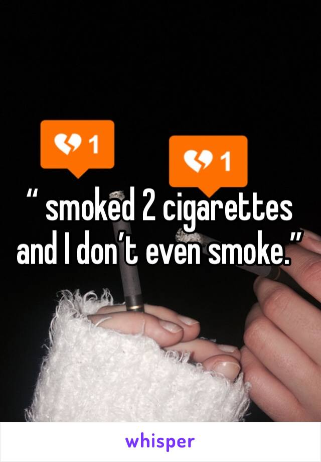 """"""" smoked 2 cigarettes and I don't even smoke."""""""