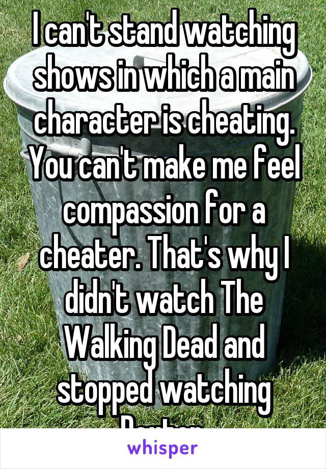 I can't stand watching shows in which a main character is cheating. You can't make me feel compassion for a cheater. That's why I didn't watch The Walking Dead and stopped watching Dexter.