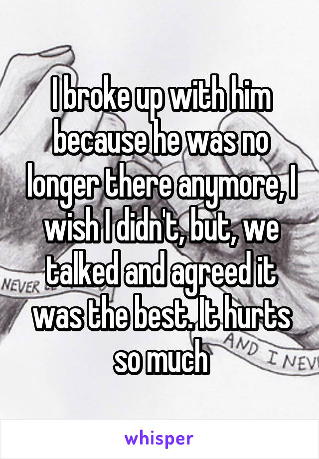 I broke up with him because he was no longer there anymore, I wish I didn't, but, we talked and agreed it was the best. It hurts so much