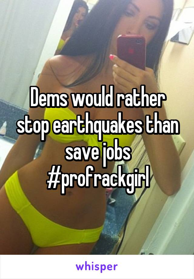 Dems would rather stop earthquakes than save jobs #profrackgirl