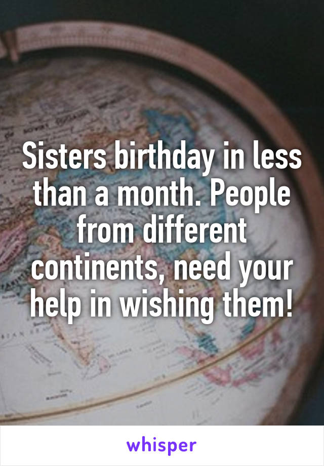 Sisters birthday in less than a month. People from different continents, need your help in wishing them!