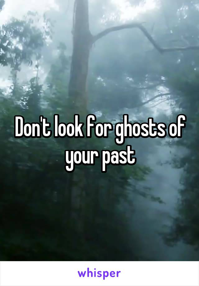 Don't look for ghosts of your past