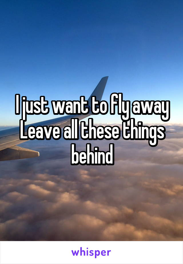 I just want to fly away Leave all these things behind