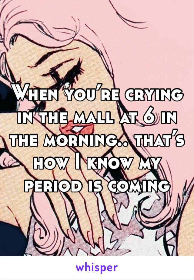 When you're crying in the mall at 6 in the morning.. that's how I know my period is coming