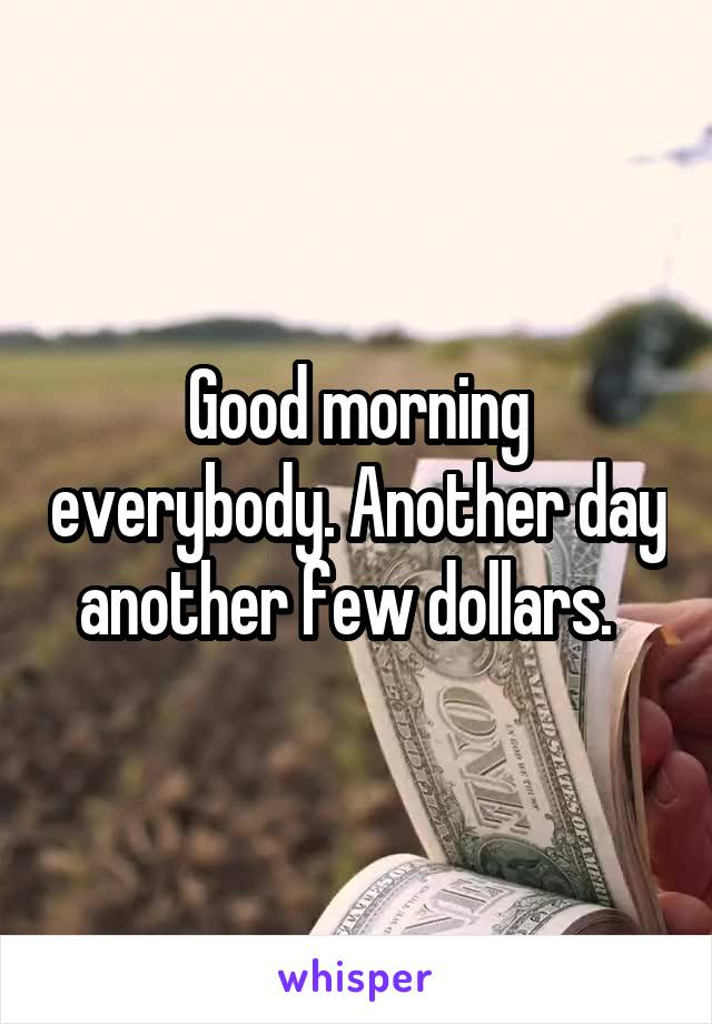 Good morning everybody. Another day another few dollars.