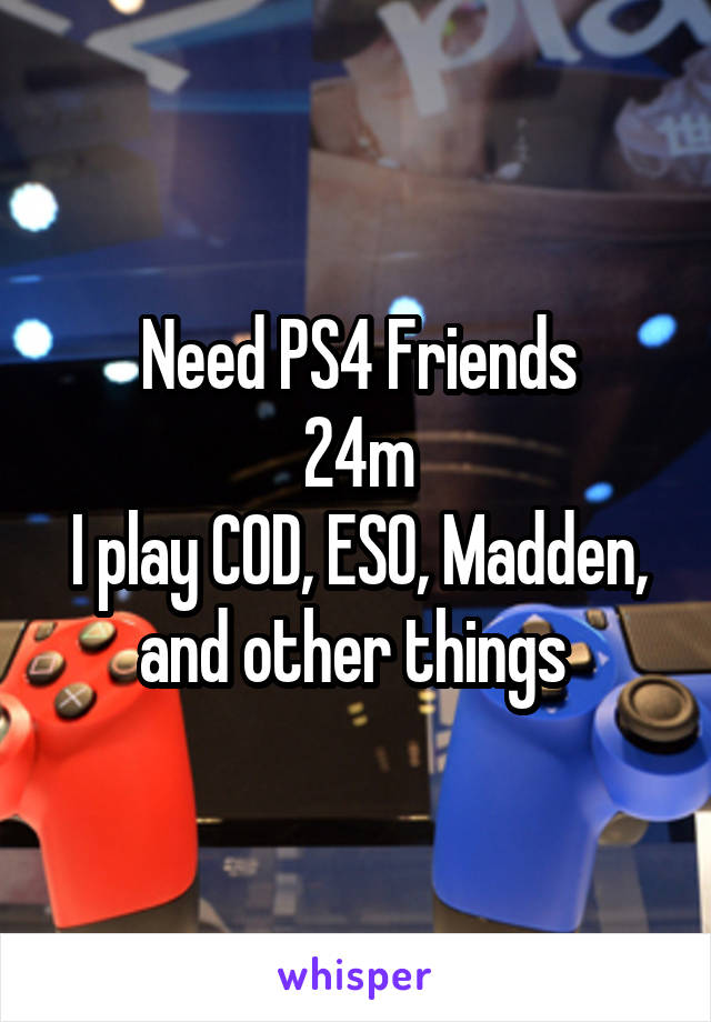 Need PS4 Friends 24m I play COD, ESO, Madden, and other things