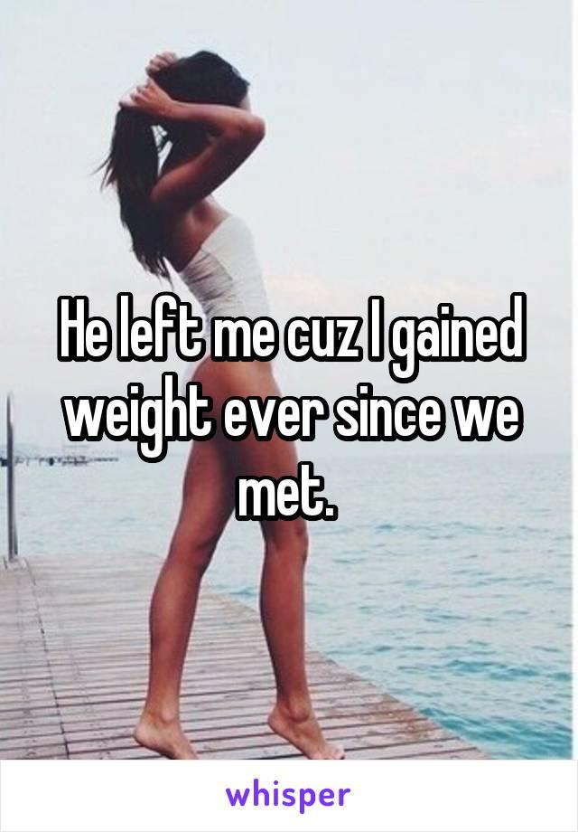 He left me cuz I gained weight ever since we met.