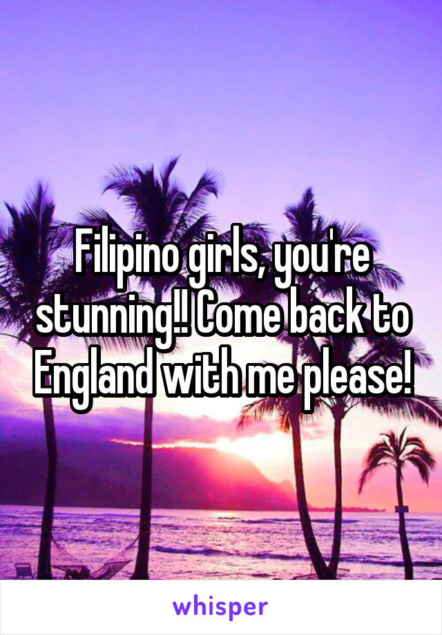 Filipino girls, you're stunning!! Come back to England with me please!