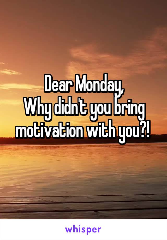 Dear Monday, Why didn't you bring motivation with you?!