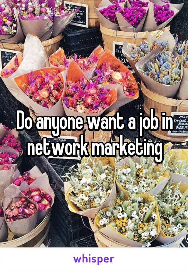 Do anyone want a job in network marketing