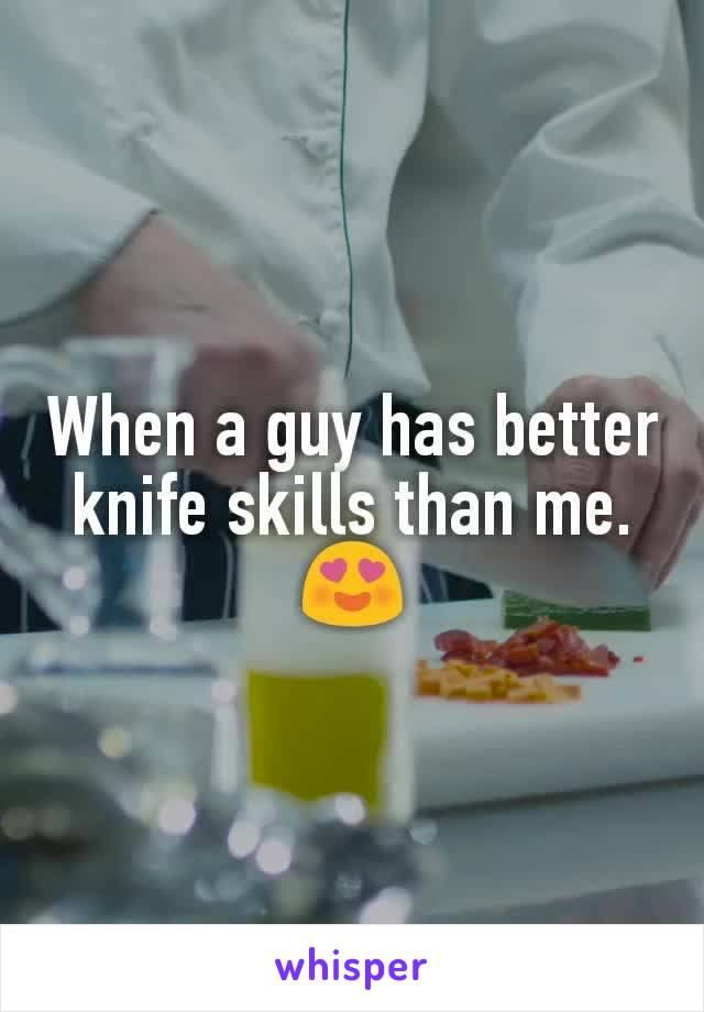 When a guy has better knife skills than me. 😍