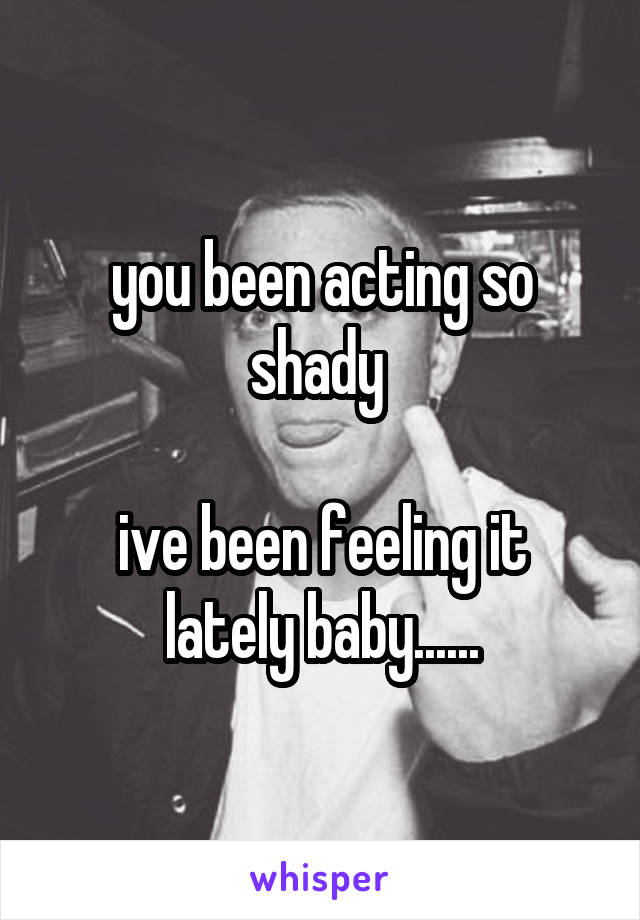 you been acting so shady   ive been feeling it lately baby......