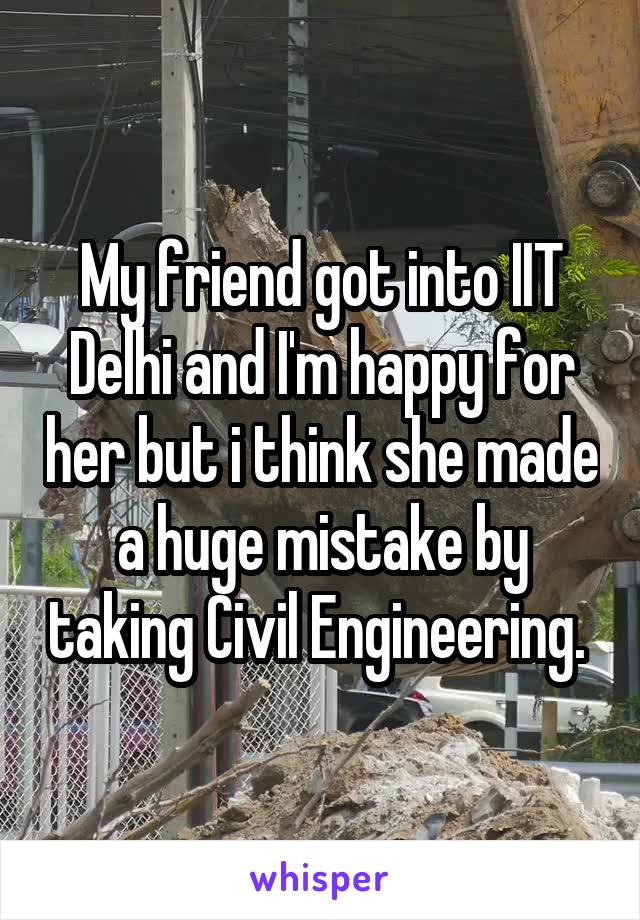 My friend got into IIT Delhi and I'm happy for her but i think she made a huge mistake by taking Civil Engineering.