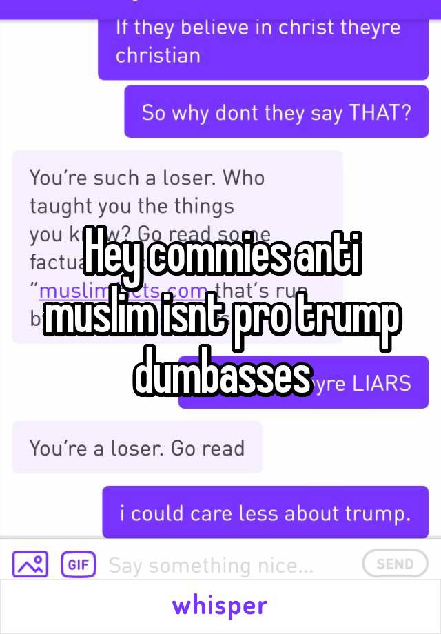 Hey commies anti muslim isnt pro trump dumbasses