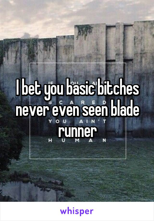 I bet you basic bitches never even seen blade runner