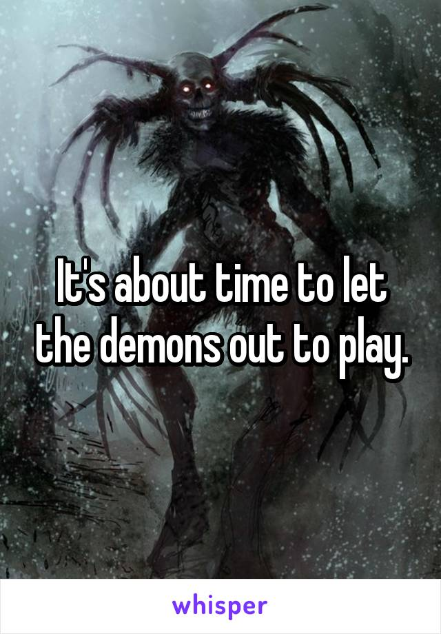 It's about time to let the demons out to play.