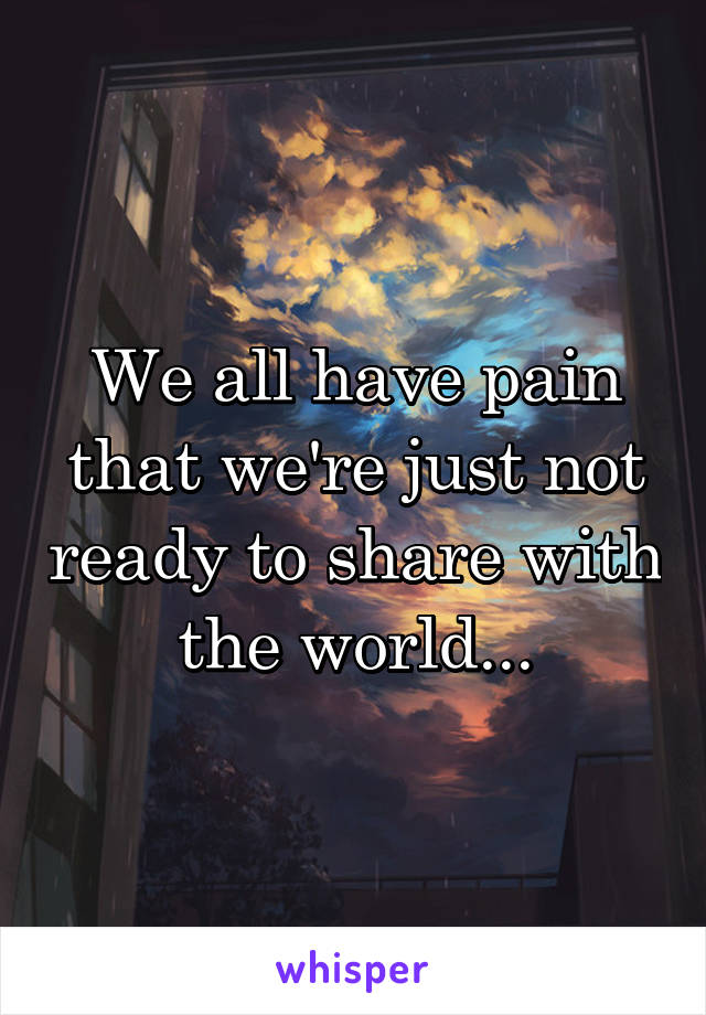 We all have pain that we're just not ready to share with the world...