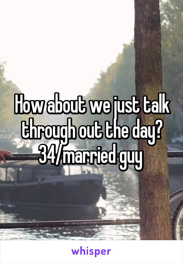 How about we just talk through out the day? 34/married guy