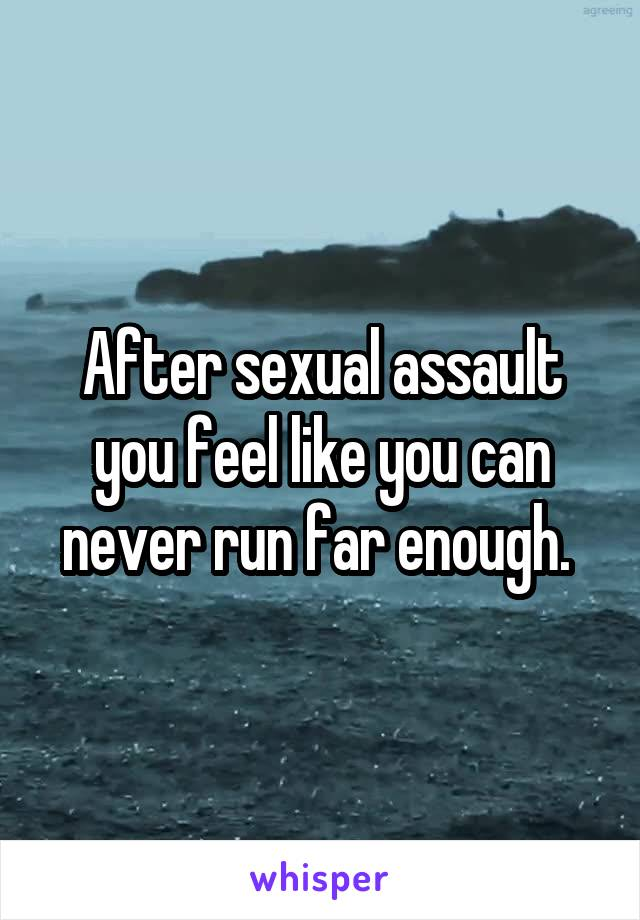 After sexual assault you feel like you can never run far enough.
