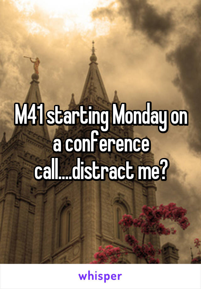 M41 starting Monday on a conference call....distract me?
