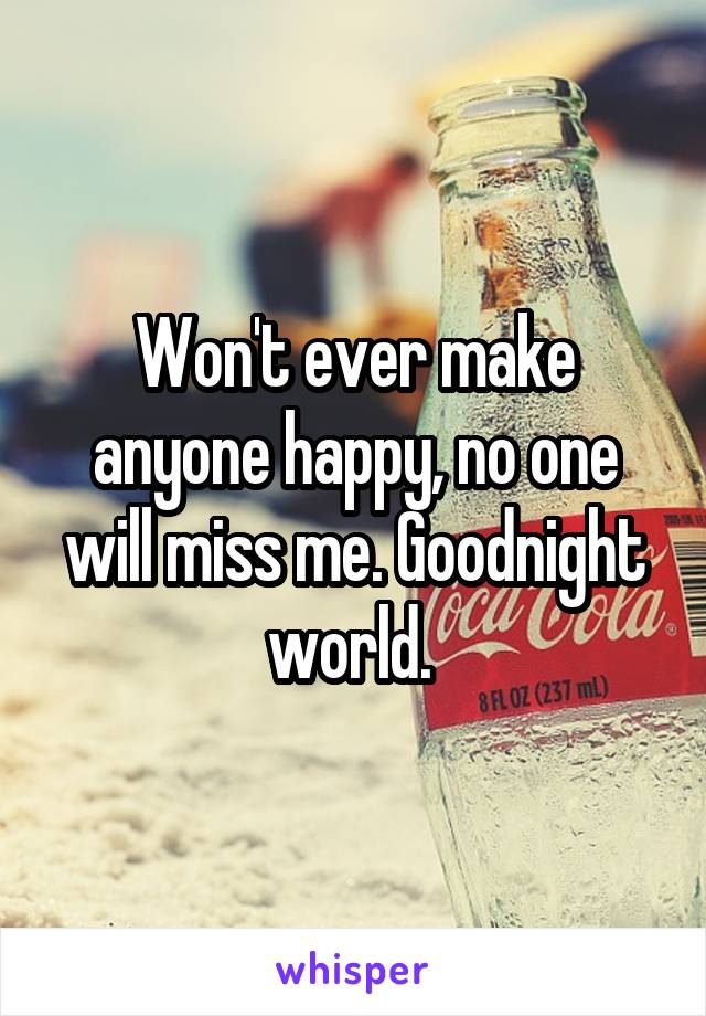 Won't ever make anyone happy, no one will miss me. Goodnight world.