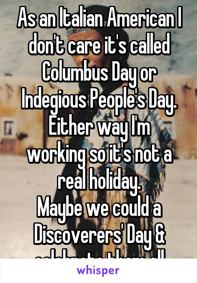 As an Italian American I don't care it's called Columbus Day or Indegious People's Day. Either way I'm working so it's not a real holiday. Maybe we could a Discoverers' Day & celebrate them all