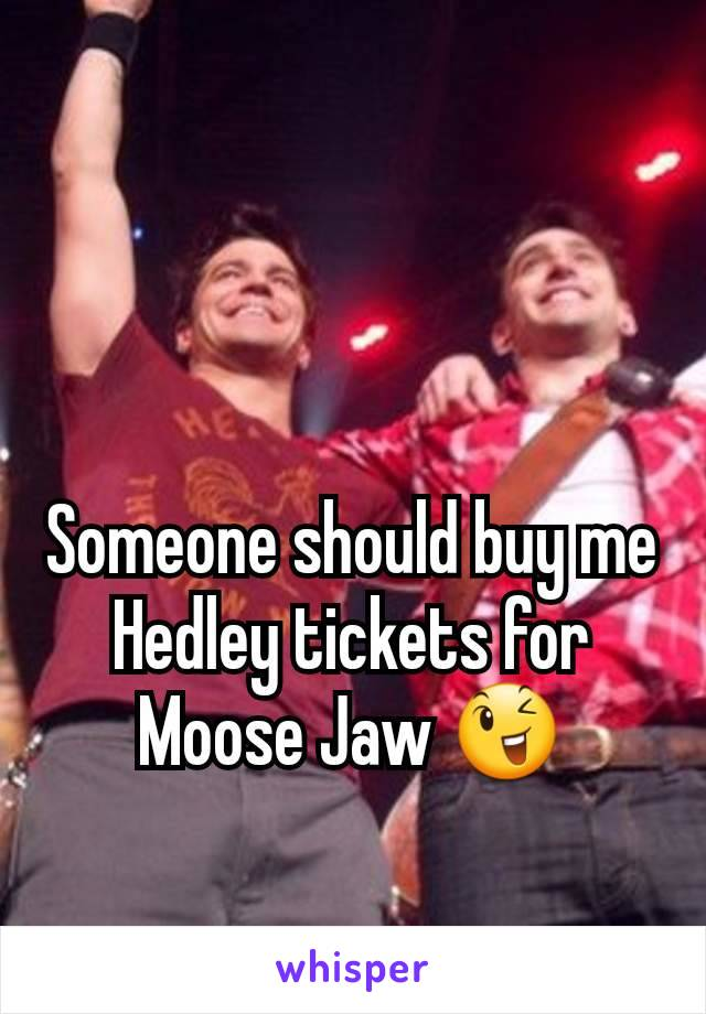 Someone should buy me Hedley tickets for Moose Jaw 😉